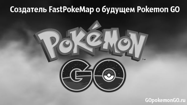 Создатель FastPokeMap о будущем Pokemon GO