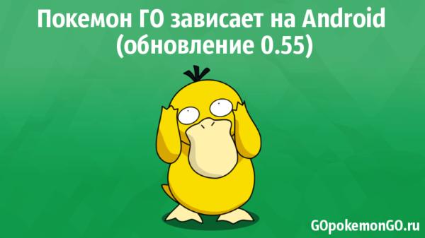 Покемон ГО зависает на Android (обновление 0.55)