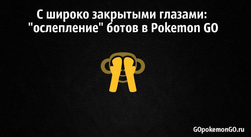 """С широко закрытыми глазами: """"ослепление"""" ботов в Pokemon GO"""