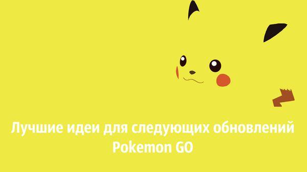 Лучшие идеи для следующих обновлений Pokemon GO