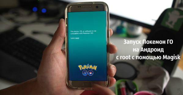 Как запустить Покемон ГО на Андроид с рут — Magisk!